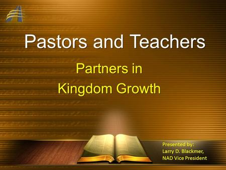 Pastors and Teachers Partners in Kingdom Growth Presented by: Larry D. Blackmer, NAD Vice President.