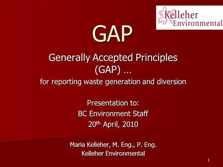 1 GAP Generally Accepted Principles (GAP) … for reporting waste generation and diversion Presentation to: BC Environment Staff 20 th April, 2010 Maria.