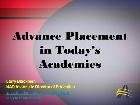 Advance Placement in Todays Academies Larry Blackmer, NAD Associate Director of Education larryblackmer.com.