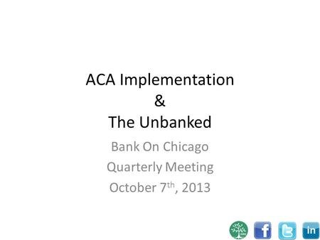 ACA Implementation & The Unbanked Bank On Chicago Quarterly Meeting October 7 th, 2013.