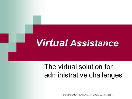 © Copyright 2010 Alliance For Virtual Businesses Virtual Assistance The virtual solution for administrative challenges.