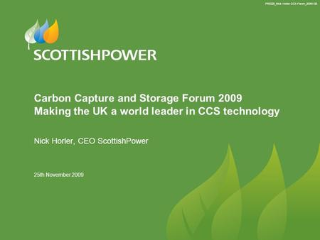 PRE220_Nick Horler CCS Forum_20091125 25th November 2009 Carbon Capture and Storage Forum 2009 Making the UK a world leader in CCS technology Nick Horler,