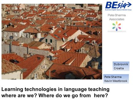 Learning technologies in language teaching where are we? Where do we go from here? Pete Sharma Kevin Westbrook Dubrovnik Croatia.