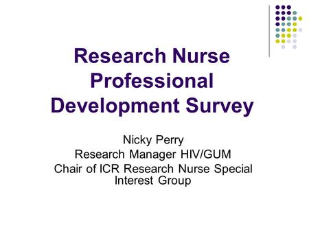Research Nurse Professional Development Survey Nicky Perry Research Manager HIV/GUM Chair of ICR Research Nurse Special Interest Group.