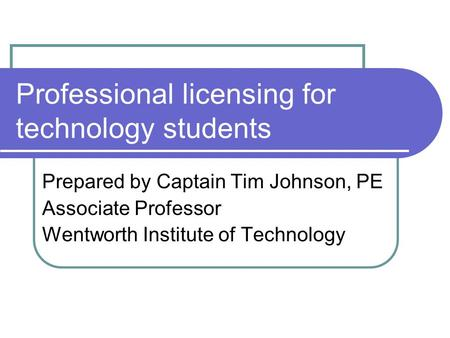 Professional licensing for technology students Prepared by Captain Tim Johnson, PE Associate Professor Wentworth Institute of Technology.