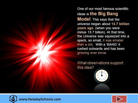 Www.FaradaySchools.com One of our most famous scientific ideas is the Big Bang Model. This says that the universe began about 13.7 billion years ago. (when.