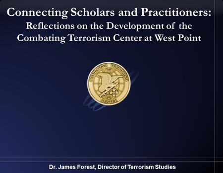 Connecting Scholars and Practitioners: Reflections on the Development of the Combating Terrorism Center at West Point Dr. James Forest, Director of Terrorism.
