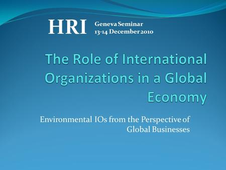Environmental IOs from the Perspective of Global Businesses HRI Geneva Seminar 13-14 December 2010.