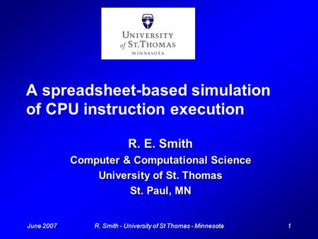 June 20071R. Smith - University of St Thomas - Minnesota A spreadsheet-based simulation of CPU instruction execution R. E. Smith Computer & Computational.