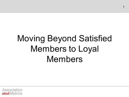1 Moving Beyond Satisfied Members to Loyal Members.
