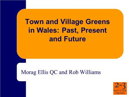 Town and Village Greens in Wales: Past, Present and Future Morag Ellis QC and Rob Williams.