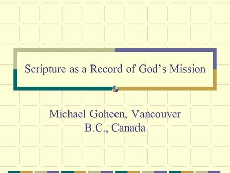 Scripture as a Record of Gods Mission Michael Goheen, Vancouver B.C., Canada.