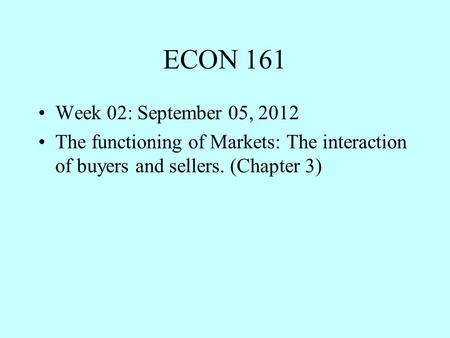 ECON 161 Week 02: September 05, 2012 The functioning of Markets: The interaction of buyers and sellers. (Chapter 3)