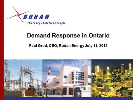 Demand Response in Ontario Paul Grod, CEO, Rodan Energy July 11, 2013.