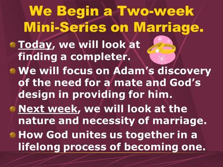 We Begin a Two-week Mini-Series on Marriage. Today, we will look at finding a completer. We will focus on Adams discovery of the need for a mate and Gods.