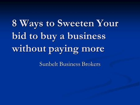 8 Ways to Sweeten Your bid to buy a business without paying more Sunbelt Business Brokers.