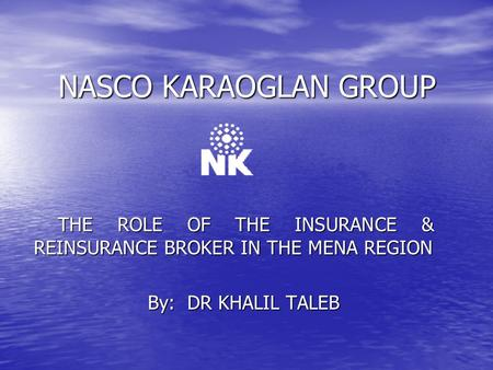 NASCO KARAOGLAN GROUP THE ROLE OF THE INSURANCE & REINSURANCE BROKER IN THE MENA REGION By: DR KHALIL TALEB.