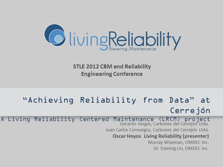 STLE 2012 CBM and Reliability Engineering Conference Achieving Reliability from Data at Cerrejón A Living Reliability Centered Maintenance (LRCM) project.