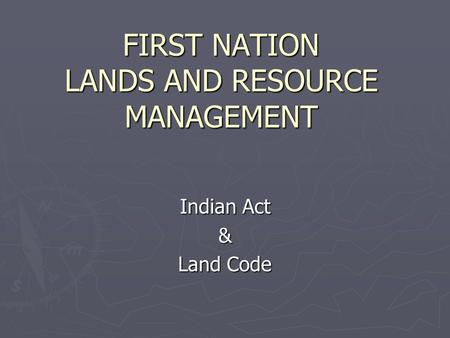FIRST NATION LANDS AND RESOURCE MANAGEMENT Indian Act & Land Code.