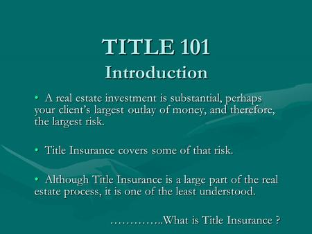TITLE 101 Introduction A real estate investment is substantial, perhaps your clients largest outlay of money, and therefore, the largest risk. A real estate.