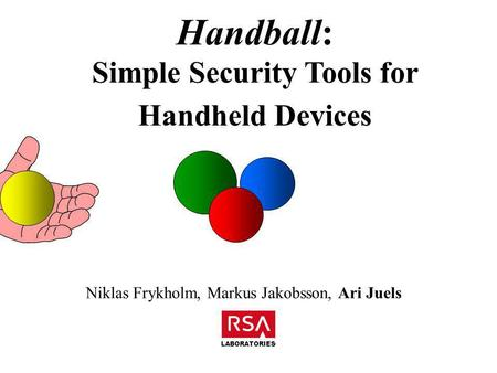Handball: Simple Security Tools for Handheld Devices Niklas Frykholm, Markus Jakobsson, Ari Juels LABORATORIES.