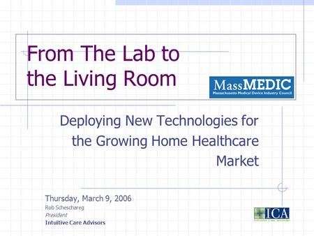 From The Lab to the Living Room Deploying New Technologies for the Growing Home Healthcare Market Thursday, March 9, 2006 Rob Scheschareg President Intuitive.