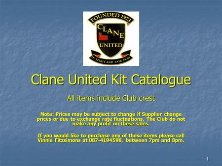 1 Clane United Kit Catalogue All items include Club crest Note: Prices may be subject to change if Supplier change prices or due to exchange rate fluctuations.