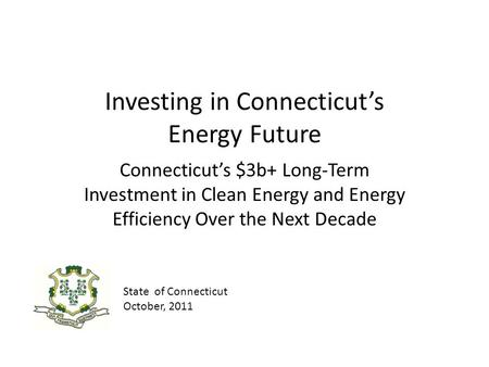 Investing in Connecticuts Energy Future Connecticuts $3b+ Long-Term Investment in Clean Energy and Energy Efficiency Over the Next Decade State of Connecticut.