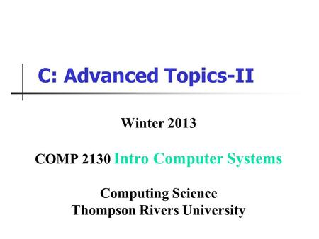 C: Advanced Topics-II Winter 2013 COMP 2130 Intro Computer Systems Computing Science Thompson Rivers University.