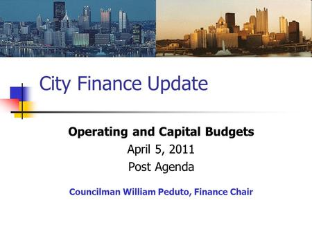City Finance Update Operating and Capital Budgets April 5, 2011 Post Agenda Councilman William Peduto, Finance Chair.