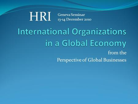 From the Perspective of Global Businesses Geneva Seminar 13-14 December 2010 HRI.