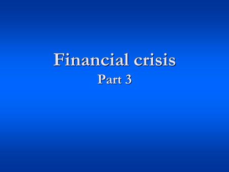 Financial crisis Part 3. Financial crisis 1. Events 2. Causes 3. Government actions 4. Future.