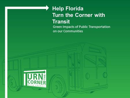 Green Impacts of Public Transportation on our Communities Help Florida Turn the Corner with Transit.
