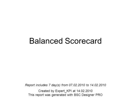 Balanced Scorecard Report includes 7 day(s) from 07.02.2010 to 14.02.2010 Created by Expert_KPI at 14.02.2010 This report was generated with BSC Designer.
