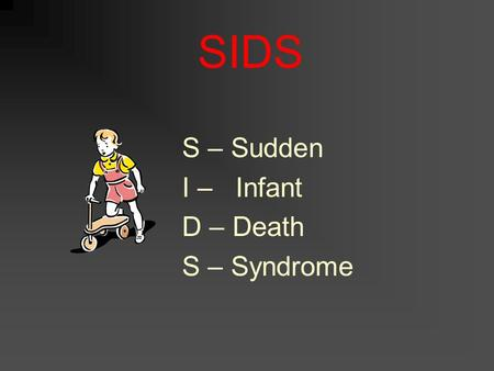SIDS S – Sudden I – Infant D – Death S – Syndrome.