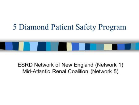 5 Diamond Patient Safety Program ESRD Network of New England (Network 1) Mid-Atlantic Renal Coalition (Network 5)