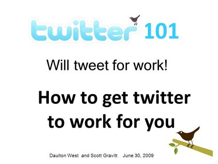 101 Will tweet for work! How to get twitter to work for you Daulton West and Scott Gravitt June 30, 2009.