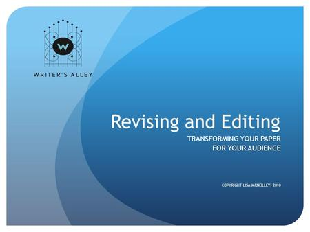 Revising and Editing TRANSFORMING YOUR PAPER FOR YOUR AUDIENCE COPYRIGHT LISA MCNEILLEY, 2010.