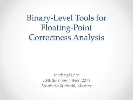 Binary-Level Tools for Floating-Point Correctness Analysis Michael Lam LLNL Summer Intern 2011 Bronis de Supinski, Mentor.
