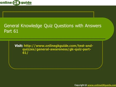 General Knowledge Quiz Questions with Answers Part 61 Visit:  quizzes/general-awareness/gk-quiz-part- 61/ Copyright.