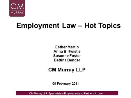 Esther Martin Anna Birtwistle Susanne Foster Bettina Bender CM Murray LLP 08 February 2011 Employment Law – Hot Topics CM Murray LLP: Specialists in Employment,