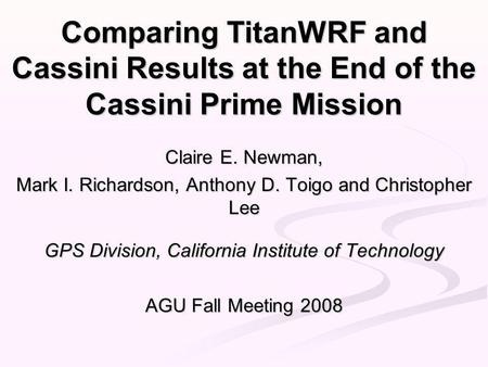 Comparing TitanWRF and Cassini Results at the End of the Cassini Prime Mission Claire E. Newman, Mark I. Richardson, Anthony D. Toigo and Christopher Lee.