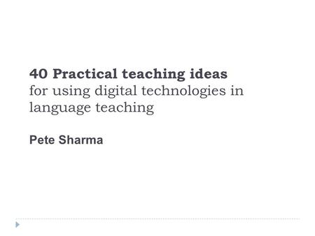 40 Practical teaching ideas for using digital technologies in language teaching Pete Sharma.