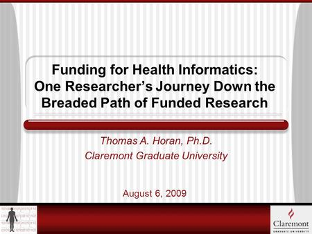 Funding for Health Informatics: One Researchers Journey Down the Breaded Path of Funded Research Thomas A. Horan, Ph.D. Claremont Graduate University August.