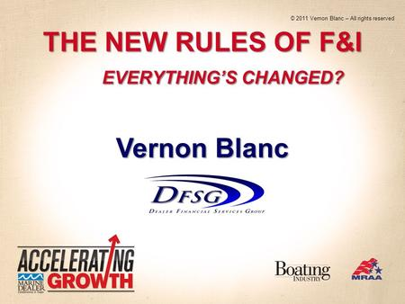 THE NEW RULES OF F&I EVERYTHINGS CHANGED? Vernon Blanc © 2011 Vernon Blanc – All rights reserved.