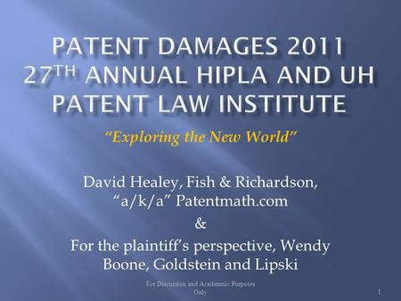 For Discussion and Academnic Purposes Only1 Exploring the New World David Healey, Fish & Richardson, a/k/a Patentmath.com & For the plaintiffs perspective,