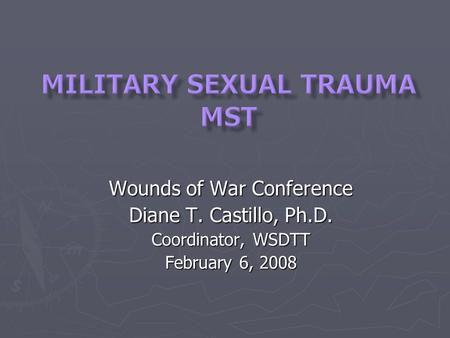 Wounds of War Conference Diane T. Castillo, Ph.D. Coordinator, WSDTT February 6, 2008.