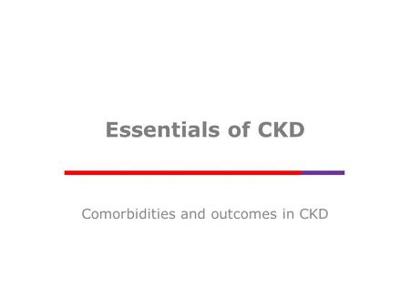 Essentials of CKD Comorbidities and outcomes in CKD.