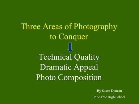 Three Areas of Photography to Conquer Technical Quality Dramatic Appeal Photo Composition By Susan Duncan Pine Tree High School.