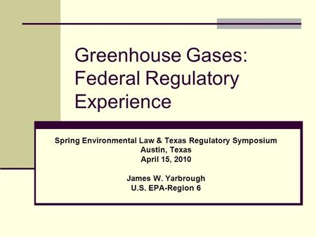 Greenhouse Gases: Federal Regulatory Experience Spring Environmental Law & Texas Regulatory Symposium Austin, Texas April 15, 2010 James W. Yarbrough U.S.